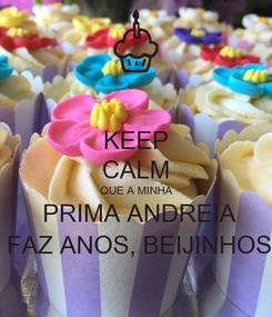 Poster: KEEP CALM  QUE A MINHA   PRIMA ANDREIA  FAZ ANOS, BEIJINHOS