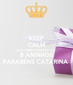 Poster: KEEP CALM QUE A MINHA PRINCESA FAZ  8 ANINHOS PARABÉNS CATARINA