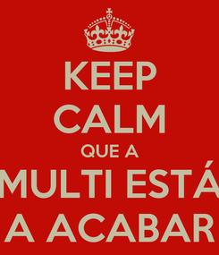 Poster: KEEP CALM QUE A MULTI ESTÁ A ACABAR