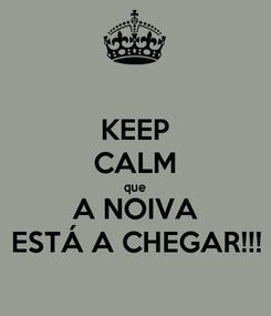 Poster: KEEP CALM que A NOIVA ESTÁ A CHEGAR!!!