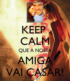 Poster: KEEP  CALM QUE A NOSSA AMIGA VAI CASAR!
