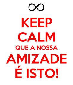Poster: KEEP CALM QUE A NOSSA AMIZADE É ISTO!