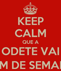 Poster: KEEP CALM QUE A ODETE VAI DE FIM DE SEMANA :-)