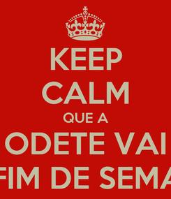 Poster: KEEP CALM QUE A ODETE VAI DE FIM DE SEMANA