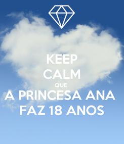 Poster: KEEP CALM QUE  A PRINCESA ANA  FAZ 18 ANOS