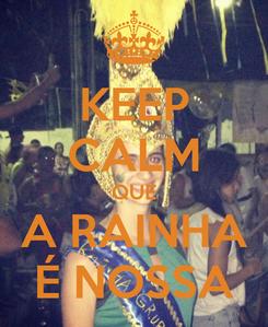 Poster: KEEP CALM QUE A RAINHA É NOSSA