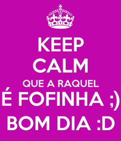 Poster: KEEP CALM QUE A RAQUEL É FOFINHA ;) BOM DIA :D