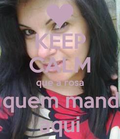 Poster: KEEP CALM que a rosa e quem manda  aqui