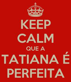 Poster: KEEP CALM QUE A TATIANA É PERFEITA