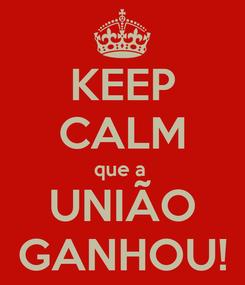 Poster: KEEP CALM que a  UNIÃO GANHOU!