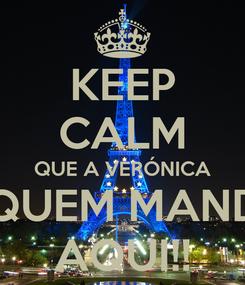 Poster: KEEP CALM QUE A VERÓNICA É QUEM MANDA AQUI!!