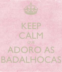 Poster: KEEP CALM QUE ADORO AS BADALHOCAS