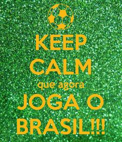 Poster: KEEP CALM que agora JOGA O BRASIL!!!