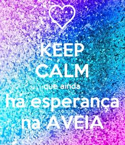 Poster: KEEP CALM que ainda há esperança na AVEIA
