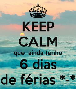 Poster: KEEP CALM que  ainda tenho  6 dias  de férias *-*