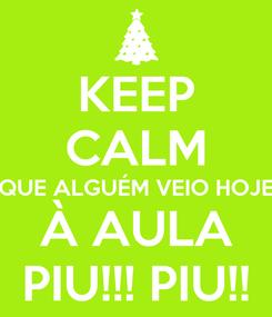 Poster: KEEP CALM QUE ALGUÉM VEIO HOJE À AULA PIU!!! PIU!!