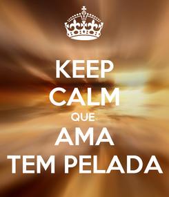 Poster: KEEP CALM QUE  AMA TEM PELADA