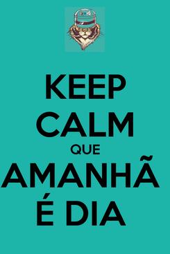 Poster: KEEP CALM QUE AMANHÃ  É DIA