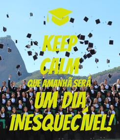 Poster: KEEP CALM QUE AMANHÃ SERÁ  UM DIA  INESQUECÍVEL!