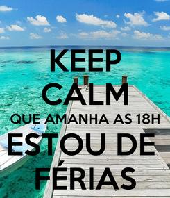 Poster: KEEP CALM QUE AMANHA AS 18H ESTOU DE  FÉRIAS