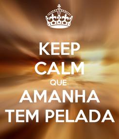 Poster: KEEP CALM QUE  AMANHA TEM PELADA