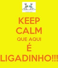Poster: KEEP CALM QUE AQUI É LIGADINHO!!!