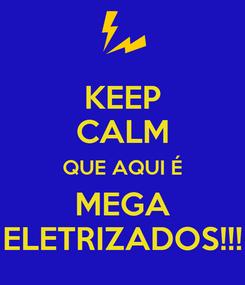 Poster: KEEP CALM QUE AQUI É MEGA ELETRIZADOS!!!