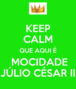 Poster: KEEP CALM QUE AQUI É  MOCIDADE JÚLIO CÉSAR II