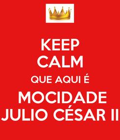 Poster: KEEP CALM QUE AQUI É  MOCIDADE JULIO CÉSAR II
