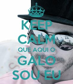 Poster: KEEP CALM QUE AQUI O GALO SOU EU