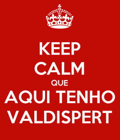 Poster: KEEP CALM QUE AQUI TENHO VALDISPERT