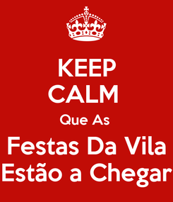 Poster: KEEP CALM  Que As  Festas Da Vila Estão a Chegar