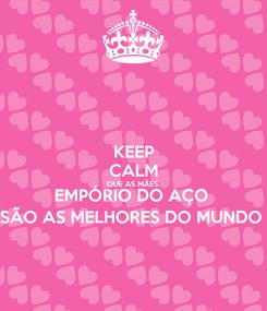 Poster: KEEP CALM QUE AS MÃES  EMPÓRIO DO AÇO  SÃO AS MELHORES DO MUNDO