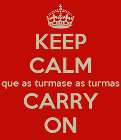 Poster: KEEP CALM que as turmase as turmas CARRY ON