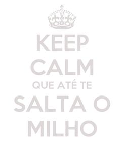 Poster: KEEP CALM QUE ATÉ TE SALTA O MILHO
