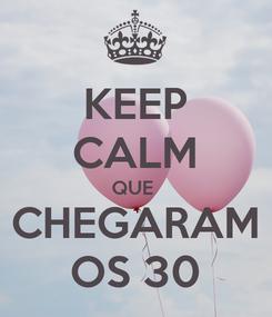 Poster: KEEP CALM QUE  CHEGARAM OS 30