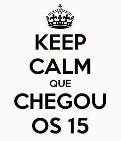 Poster: KEEP CALM QUE CHEGOU OS 15