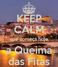 Poster: KEEP CALM que começa hoje a Queima das Fitas