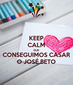 Poster: KEEP CALM QUE CONSEGUIMOS CASAR O JOSÉ BETO