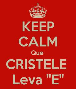 """Poster: KEEP CALM Que  CRISTELE  Leva """"E"""""""