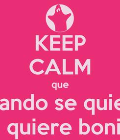 Poster: KEEP CALM que Cuando se quiere se quiere bonito