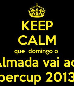 Poster: KEEP CALM que  domingo o  Almada vai ao  ibercup 2013