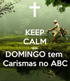 Poster: KEEP CALM que DOMINGO tem  Carismas no ABC