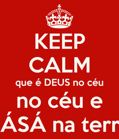 Poster: KEEP CALM que é DEUS no céu no céu e SÁSÁ na terra