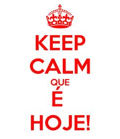 Poster: KEEP CALM QUE É  HOJE!