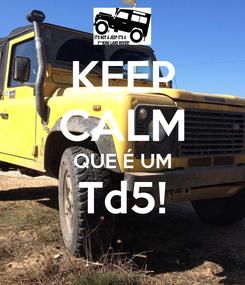 Poster: KEEP CALM QUE É UM Td5!
