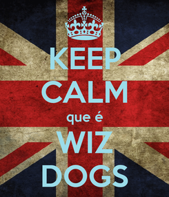 Poster: KEEP CALM que é WIZ DOGS