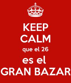 Poster: KEEP CALM que el 26 es el  GRAN BAZAR
