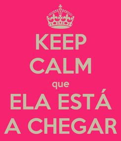Poster: KEEP CALM que ELA ESTÁ A CHEGAR