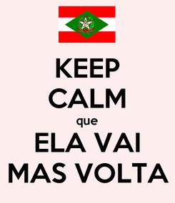 Poster: KEEP CALM que ELA VAI MAS VOLTA